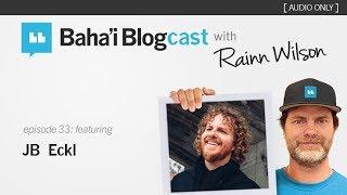 Baha'i Blogcast with Rainn Wilson - Episode 33: JB Eckl