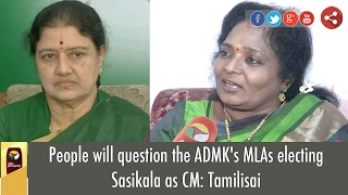 People will question the ADMK's MLAs electing Sasikala as CM: Tamilisai