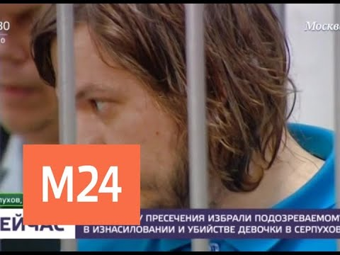 Суд арестовал подозреваемого в убийстве девочки в Серпухове - Москва 24
