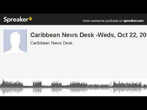 Caribbean News Desk -Weds, Oct 22, 2014 (made with Spreaker)