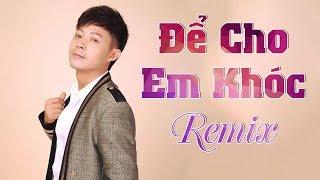 Để Cho Em Khóc Remix - Tăng Thiên Ân | Nhạc Trẻ Remix Hay Nhất 2018 MV HD