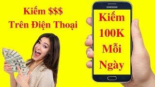 Kiếm Tiền Điện Thoại 2018 - Kiếm 100K Mỗi Ngày Với Điện Thoại Smartphone
