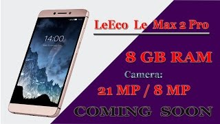LeEco Le Max 2 Pro Upcoming with ! 8 GB RAM ! Camera. 21 MP / 8 MP ! in india 2017 HD