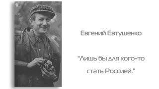 Евгений Евтушенко - «Лишь бы для кого-то стать Россией.»