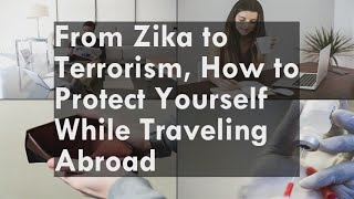 From Zika to Terrorism, How to Protect Yourself While Traveling Abroad
