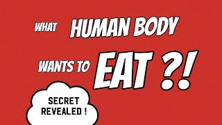 What human body wants to eat ?!