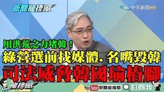 【精彩】韓流危及南部根基!綠營選前找媒體、名嘴毀韓國瑜 司法威脅韓樁腳!