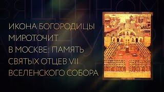 ИКОНА БОГОРОДИЦЫ МИРОТОЧИТ В МОСКВЕ: ПАМЯТЬ СВЯТЫХ ОТЦЕВ VII ВСЕЛЕНСКОГО СОБОРА