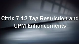 Citrix 7.12 Tag Restriction and UPM Enhancements