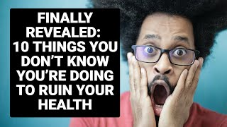 FINALLY REVEALED: 10 THINGS YOU DON'T KNOW YOU'RE DOING TO RUIN YOUR HEALTH