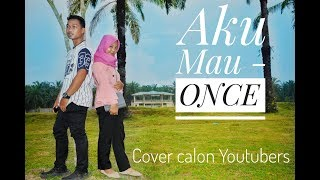 AKU MAU - ONCE ( Cover By. Calon Youtubers )