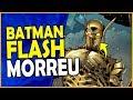 BATMAN FLASH DO MAL MORREU? QUE HISTÓRIA É ESSA?