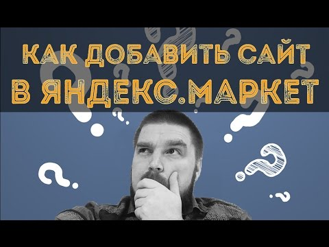 Как добавить сайт в Яндекс Маркет? Подключение магазина к Яндекс.Маркет. Просто о сложном