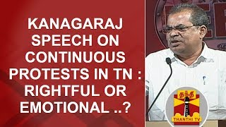 Kanagaraj speech on Continuous protests in Tamil Nadu : Rightful or Emotional..?