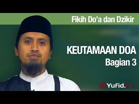 Kajian Fikih Doa Dan Dzikir: Keutamaan Doa Bagian 3 - Ustadz Abdullah Zaen, MA