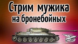 Стрим Мужика - на Бронебойных