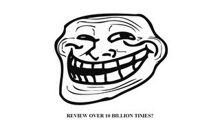 TROLLFACE: REVIEW OVER 10 BILLION TIMES?