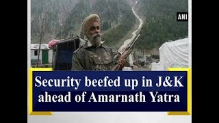 Security beefed up in Jammu and Kashmir ahead of Amarnath Yatra - Jammu and Kashmir News