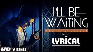 I'll Be Waiting (Kabhi Jo Baadal) Full Video Song with Lyrics | Arjun Feat. Arijit Singh