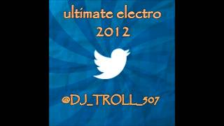 ULTIMATE ELECTRO 2012 - @DJ_TROLL_507