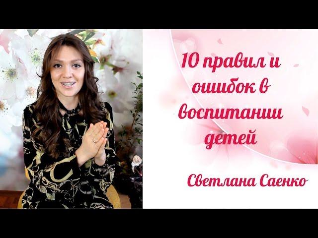 10 правил воспитания детей. Ошибки воспитание детей. Светлана Саенко.