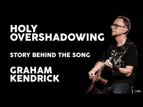 Holy Overshadowing - Story Behind the Song - Graham Kendrick