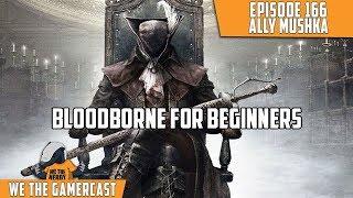 Bloodborne 4 Beginners - We The GamerCast Episode 166: Ally Mushka