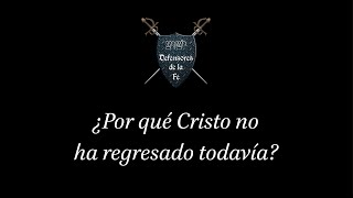 Por que Cristo no ha regresado todavia ~ Defensores de la Fe