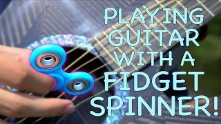PLAYING GUITAR WITH A FIDGET SPINNER!