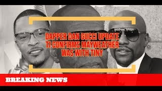 TI CONFIRMS Mayweather Was With Tiny and He Gave Her Back DAPPER Dan Update on Gucci Resolution