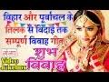 बिहार व पूर्वांचल के तिलक से विदाई तक सम्पूर्ण विवाह गीत | Bhojpuri Vivah Geet Jukebox