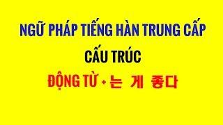 Ngữ Pháp Tiếng Hàn Trung Cấp - Giải Thích Cấu Trúc : ĐỘNG TỪ + 는 게 좋다 ~~ NÊN Làm Gì, Làm Gì Thì TỐT