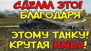 СДЕЛАЛ ЭТО! ТОЛЬКО БЛАГОДАРЯ ЭТОМУ ТАНКУ! ОН КРУТАЯ ИМБА! World of Tanks