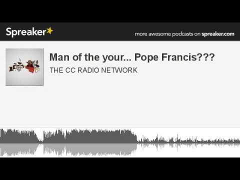 Man of the your... Pope Francis??? (part 6 of 6, made with Spreaker)