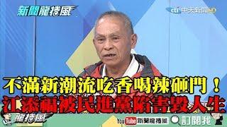 【精彩】不滿新潮流吃香喝辣砸門!江添福爆被民進黨陷害 「人生從那一刻開始毀了」