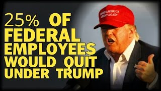 25% OF FEDERAL EMPLOYEES WOULD QUIT UNDER TRUMP!