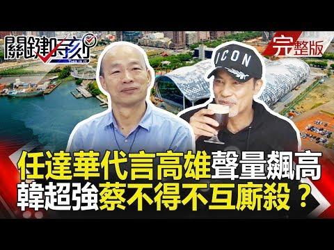 台灣-關鍵時刻-20190215 任達華代言高雄聲量飆高 韓國瑜超強能量蔡英文不得不捉對廝殺!?