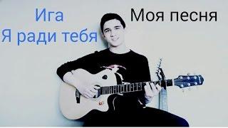 Ига-я ради тебя (Моя песня)