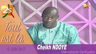 CHEIKH NDOYE INTERNATIONAL SÉNÉGALAIS INVITÉ DE TOUT EST LÀ DU 12 JUIN 2017