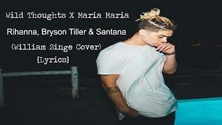 Wild Thoughts X Maria Maria - Rihanna, Bryson Tiller & Santana (William Singe Cover) {Lyrics}