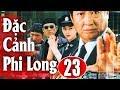 Đặc Cảnh Phi Long - Tập 23   Phim Hành Động Trung Quốc Hay Nhất 2018 - Thuyết Minh