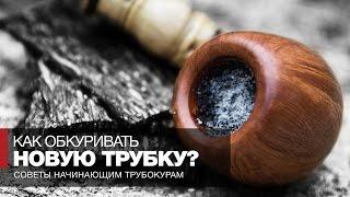 Как курить трубку - Советы начинающим курильщикам трубки - Как правильно обкуривать новую трубку