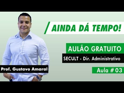 Aulão SECULT Gratuito Direito Administrativo - Aula 03 - Gustavo Amaral