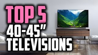 Best 40-45 Inch TV's in 2018 - Which Is The Best 40-45 Inch TV?