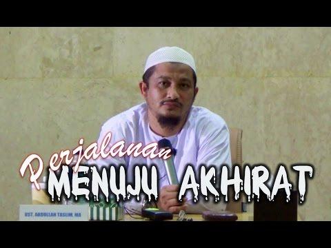 Perjalanan Menuju Akhirat - Ustadz Abdullah Taslim, MA