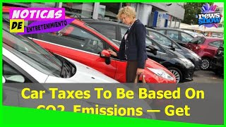 Car Taxes To Be Based On CO2 Emissions — Get Your Vehicle Emissions Checked Now! - Car News