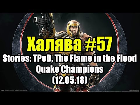 Халява #57 (12.05.18). Stories: TPoD, The Flame in the Flood, Quake Champions