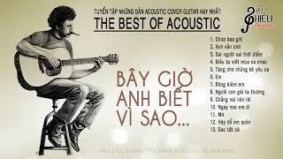 Bây giờ anh biết vì sao - TUYỂN TẬP ACOUSTIC bất hủ hay nhất mọi thời đại - Phiêu Acoustic