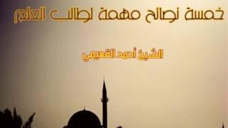 خمسة نصائح مهمة لطالب العلم - الشيخ أحمد القعيمي