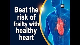 Beat the risk of frailty with healthy heart - Health News